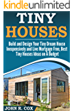 Tiny Houses: Build and Design Your Tiny Dream House Inexpensively and Live Mortgage Free, Best Tiny Houses Ideas on a Budget (tiny house living, woodwork, space maximization, real estate, investing)
