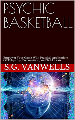 PSYCHIC BASKETBALL: Empower Your Game With Practical Applications Of Telepathy; Precognition; and Telekinesis