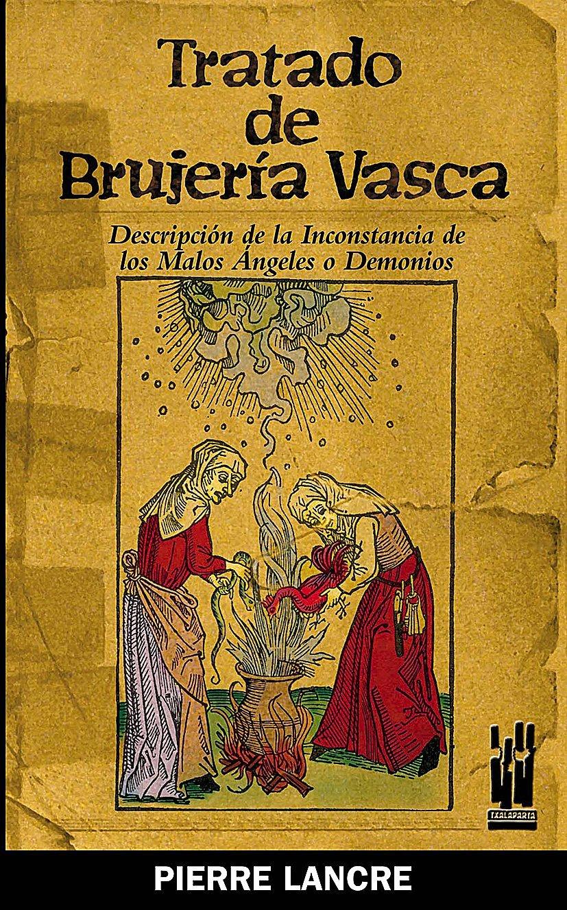 Tratado de brujería vasca: Descripción de la inconstancia de los malos  Ángeles o Demonios (GURE KLASIKOAK) (Spanish Edition): de Lancre, Pierre:  9788481363791: Amazon.com: Books