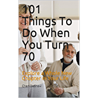 101 Things To Do When You Turn 70: Explore a Whole New Chapter in Your Life