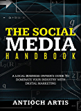The Social Media Handbook: A Local Business Owner's Guide to Dominate Your Industry with Digital Marketing