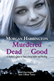 Morgan Harrington Murdered and Dead for Good: A Mother's Quest to Find a Serial Killer and Healing