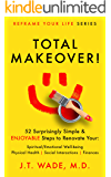 Total Makeover!: 52 Surprisingly Simple & Enjoyable Steps to Renovate Your: Spiritual/Emotional Well-being, Physical Health, Social Interactions and Finances (Reframe Your Life Series)