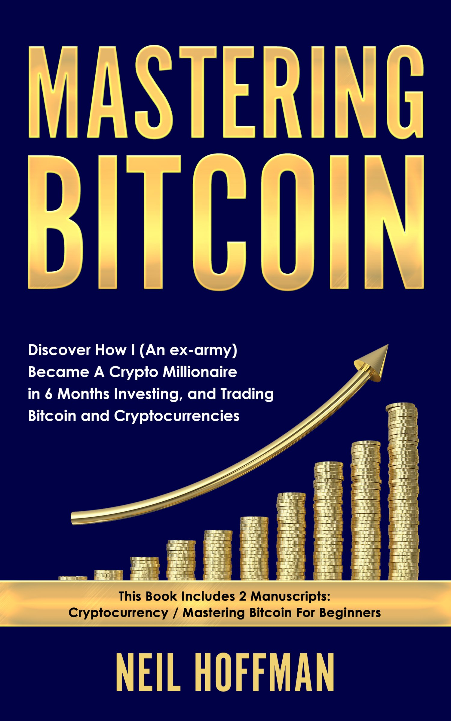 Bitcoin: Mastering Bitcoin: Discover How I (An ex-army) Became A Crypto Millionaire in 6 Months Investing and Trading Bitcoin and Cryptocurrencies (Bitcoin Trading Secrets) (English Edition)