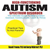 High-Functioning Autism Spectrum Disorder: The Ultimate Guide to Help Children Connect, Communicate, Learn & Thrive