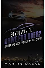 So You Want to Drive For Uber?: Stories, Tips, and Ideas From an Uber Driver