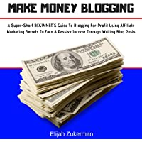 Make Money Blogging: A Super-Short Beginner's Guide to Blogging for Profit Using Affiliate Marketing Secrets to Earn a Passive Income Through Writing Blog Posts