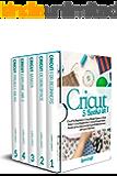 Cricut : 5 Books in 1: Cricut For Beginners + Cricut Design Space + Cricut Maker + Cricut Explore Air 2 + Cricut Project…