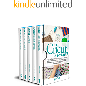Cricut : 5 Books in 1: Cricut For Beginners + Cricut Design Space + Cricut Maker + Cricut Explore Air 2 + Cricut Project…