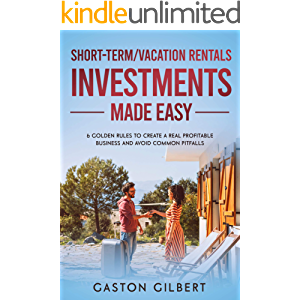 Short-Term/Vacation Rentals Investments Made Easy: 6 Golden Rules To Create A Real Profitable Business And Avoid Common…