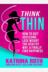 Think Thin: How to Quit Obsessing, Lose Weight the Healthy Way, and Finally Find Happiness Kindle Edition
