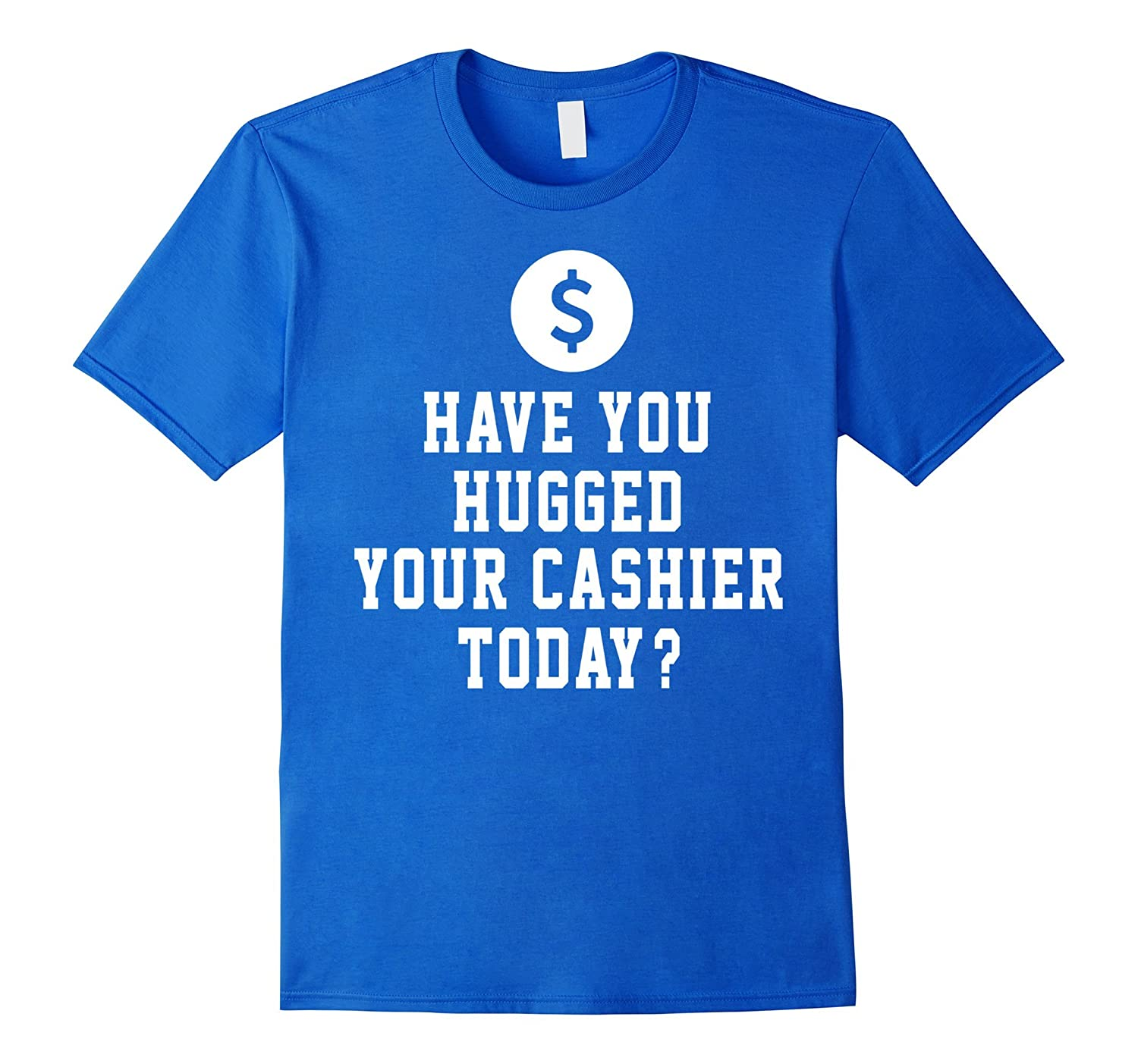 Have You Hugged Your Cashier Today Funny Shirt Gift-TD