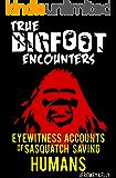 True Bigfoot Encounters: Eyewitness Accounts of Sasquatch Saving Humans (True Bigfoot Stories, True Bigfoot Horror, Conspiracy Theories, Conspiracies Book Book 1)