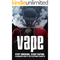 VAPE: Stop Smoking Start Vaping: A Beginners Guide to the Electronic Cigarette