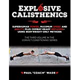 Explosive Calisthenics: Superhuman Power, Maximum Speed and Agility, Plus Combat-Ready Reflexes--Using Bodyweight-Only Method
