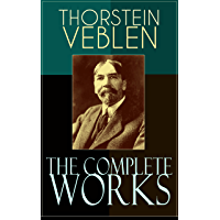 The Complete Works of Thorstein Veblen: Economics Books, Business Essays & Political Articles: The Theory of the Leisure…