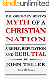 Dr. Gregory Boyd's Myth of a Christian Nation: A Reply, Refutation and Rebuttal (Reply, Refutation and Rebuttal Series Book 3)
