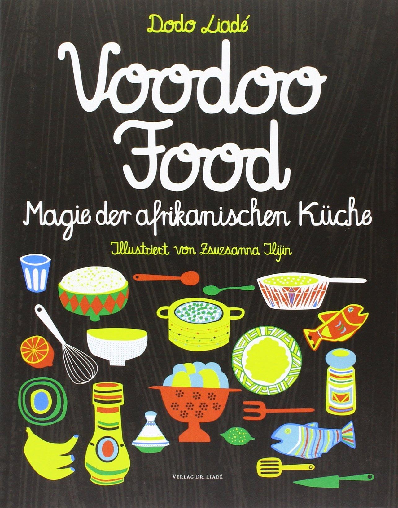 voodoofood Magie der afrikanischen Küche Gebundenes Buch – 20. November 2013 Dodo Liadé Zsuzsanna Ilijin 3934552994 Länderküchen
