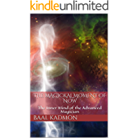 The Magickal Moment Of Now: The Inner Mind of the Advanced Magician