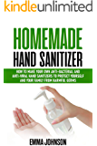 Homemade Hand Sanitizer: How To Make Your Own Anti-Bacterial and Anti-Viral Hand Sanitizers to Protect Yourself and Your Family from Harmful Germs