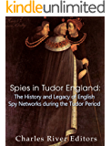 Spies in Tudor England: The History and Legacy of English Spy Networks during the Tudor Period
