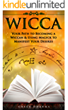 WICCA: Your Path to Becoming Wiccan & Using Magick to Manifest Your Desires (Spells, Traditions, Solitary Practitioners, Book of Shadows, Rituals, Witchcraft) (English Edition)