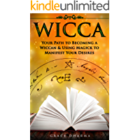 WICCA: Your Path to Becoming Wiccan & Using Magick to Manifest Your Desires (Spells, Traditions, Solitary Practitioners, Book of Shadows, Rituals, Witchcraft)