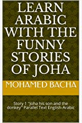 Learn Arabic with The Funny Stories of Joha: Story 1 ''Joha his son and the donkey'' Parallel Text English-Arabic (Learn Arabic with The Funny Sories of Joha, the beloved folk hero of the East) Kindle Edition