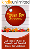 Flower Box Gardening: A Beginner's Guide To Successful And Beautiful Flower Box Gardening (English Edition)