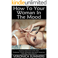How to Get Your Woman In the Mood: Simple and Easy Tips For Turning Your Woman On And Making Her Beg You For It (Please Your Woman Book 4)