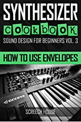 SYNTHESIZER COOKBOOK: How to Use Envelopes (Sound Design for Beginners Book 3) Kindle Edition