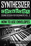 SYNTHESIZER COOKBOOK: How to Use Envelopes (Sound Design for Beginners Book 3) (English Edition)