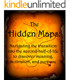 Discover Your The Hidden Maps:  : The Necessary Navigation Tools for Finding Second-Half-of-Life Meaning, Motivation and Purpose