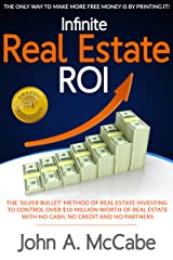 """Infinite Real Estate ROI: The """"Silver Bullet"""" Method of Real Estate Investing to Control Over $10 Million Worth of Real Estate With No Ca$h, No Credit and No Partners Kindle Edition"""