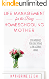 Life Management for the Busy Homeschooling Mother: Strategies for Creating a Peaceful Home (The Organized Homeschool Series Book 2)
