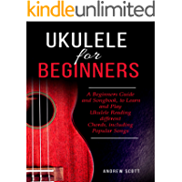 Ukulele for Beginners: A Beginners Guide and Songbook
