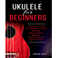 Ukulele for Beginners: A Beginners Guide and Songbook to Learn and Play Ukulele, Reading Different Chords Including…