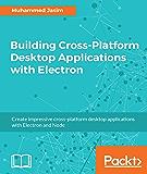 Building Cross-Platform Desktop Applications with Electron: Create impressive cross-platform desktop applications with Electron and Node