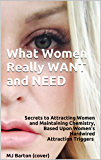 What Women Really WANT and NEED: Secrets to Attracting Women and Maintaining Chemistry, Based Upon Women's Hardwired Attraction Triggers
