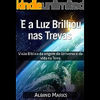 E A LUZ BRILHOU NAS TREVAS: Visão Bíblica da origem do Universo e da vida na Terra