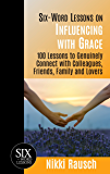 Six-Word Lessons on Influencing with Grace: 100 Lessons to Genuinely Connect with Colleagues, Friends, Family and Lovers (The Six-Word Lessons Series)