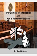 Why Elections Are the Problem and How To Make Democracy Real Kindle Edition