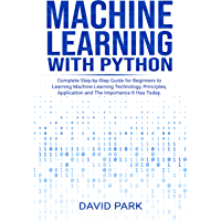 Machine Learning with Python: Complete Step-by-Step Guide for Beginners to Learning Machine Learning Technology, Principles, Application and The Importance It Has Today (English Edition)