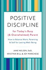 Positive Discipline for Today's Busy (and Overwhelmed) Parent: How to Balance Work, Parenting, and Self for Lasting Well-Being Kindle Edition