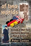 Of Two Worlds: A Child of War-Torn Germany Becomes a Man in America