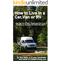 How to Live in a Car, Van or RV--And Get Out of Debt, Travel and Find True Freedom