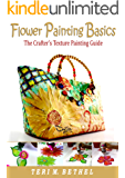 Flower Painting Basics: The Crafter's Texture Painting Guide: DIY Fabric Painting Tutorials (Crafts, Hobbies, Costumes, Art & Crafts, Textile Painting, Textured Art Book 1)