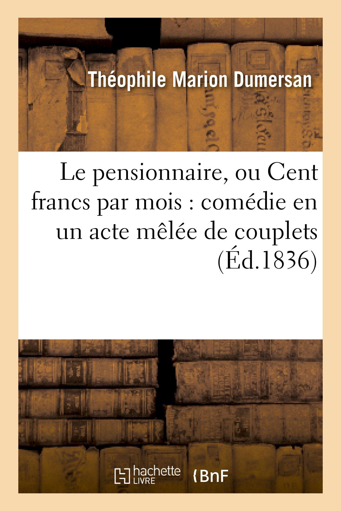 Le Pensionnaire, Ou Cent Francs Par Mois: Comedie En Un Acte Melee de Couplets (Arts) (French Edition) PDF