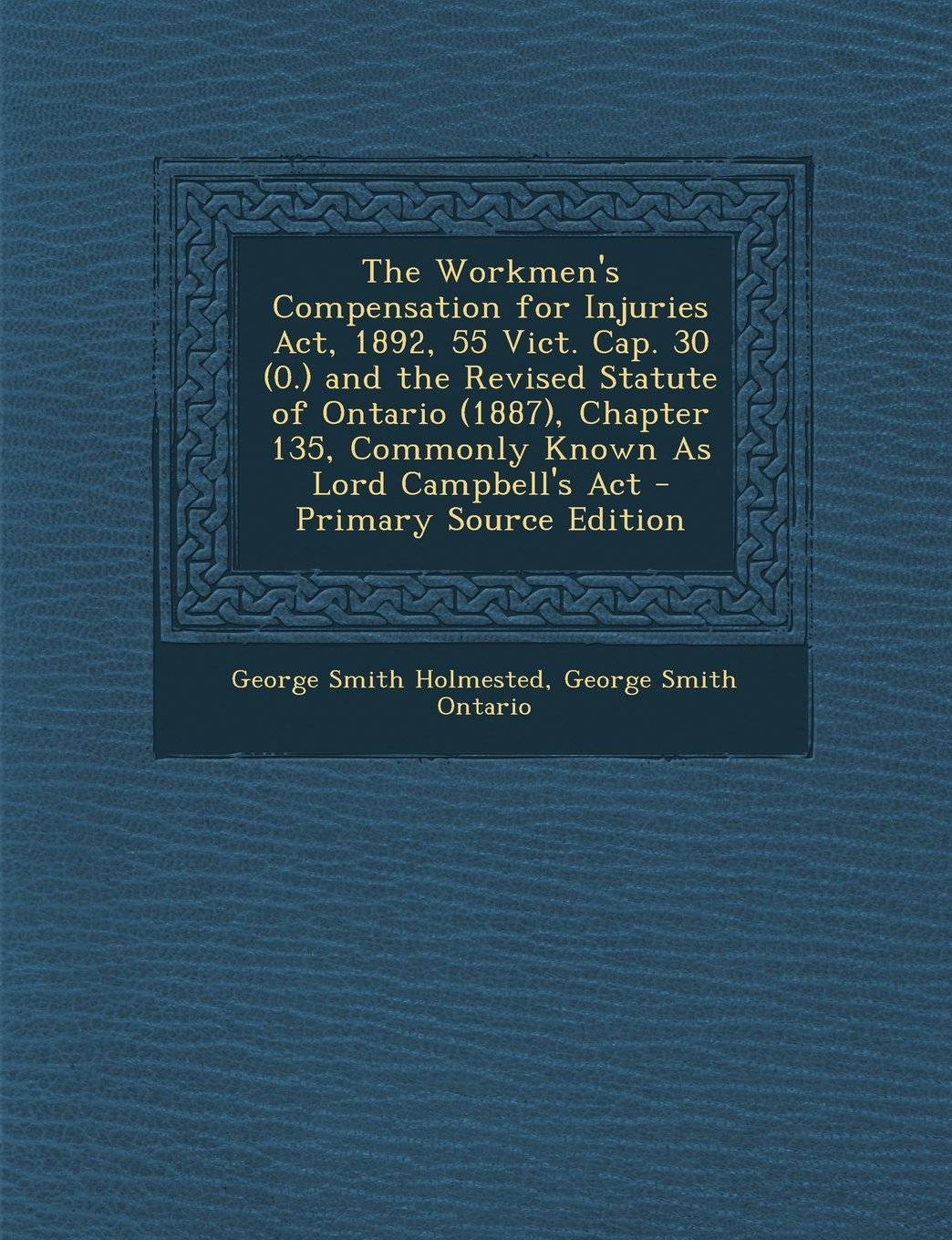 The Workmen's Compensation for Injuries Act, 1892, 55 Vict. Cap. 30 (0.) and the Revised Statute of Ontario (1887), Chapter 135, Commonly Known As Lord Campbell's Act pdf