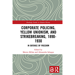 Corporate Policing, Yellow Unionism, and Strikebreaking, 1890-1930: In Defence of Freedom (Routledge Studies in Modern…